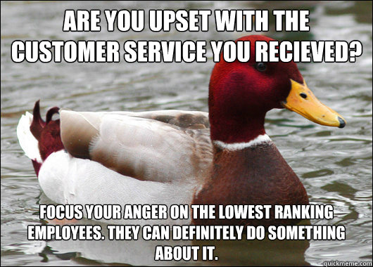 Are you upset with the customer service you recieved? Focus your anger on the lowest ranking employees. They can definitely do something about it. - Are you upset with the customer service you recieved? Focus your anger on the lowest ranking employees. They can definitely do something about it.  Malicious Advice Mallard