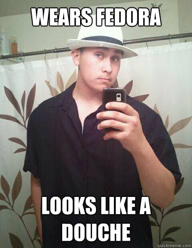 Wears fedora looks like a douche  Fedora guy