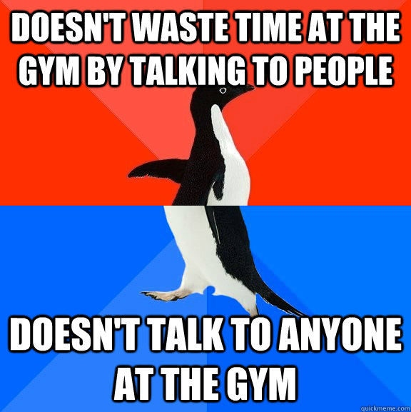 doesn't waste time at the gym by talking to people doesn't talk to anyone at the gym - doesn't waste time at the gym by talking to people doesn't talk to anyone at the gym  Socially Awesome Awkward Penguin