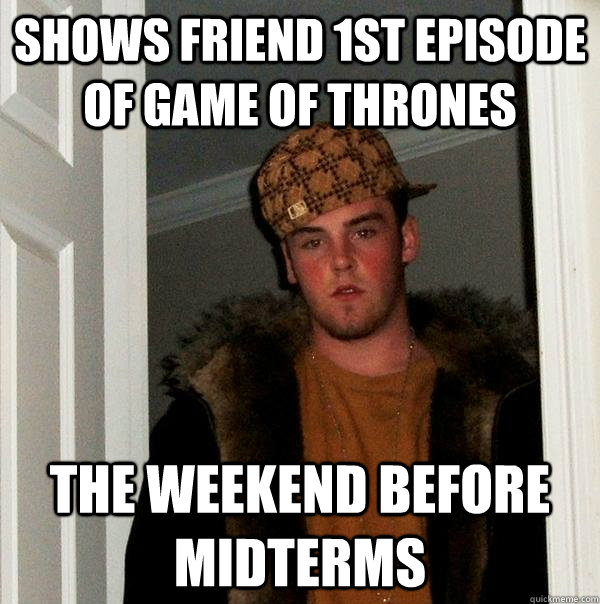 Shows friend 1st episode of game of thrones the weekend before midterms - Shows friend 1st episode of game of thrones the weekend before midterms  Scumbag Steve