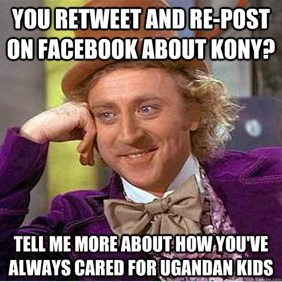 You retweet and re-post on Facebook about kony? tell me more about how you've always cared for ugandan kids