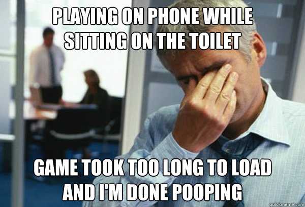playing on phone while  sitting on the toilet game took too long to load and i'm done pooping