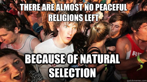There are almost no peaceful religions left because of natural selection - There are almost no peaceful religions left because of natural selection  Sudden Clarity Clarence
