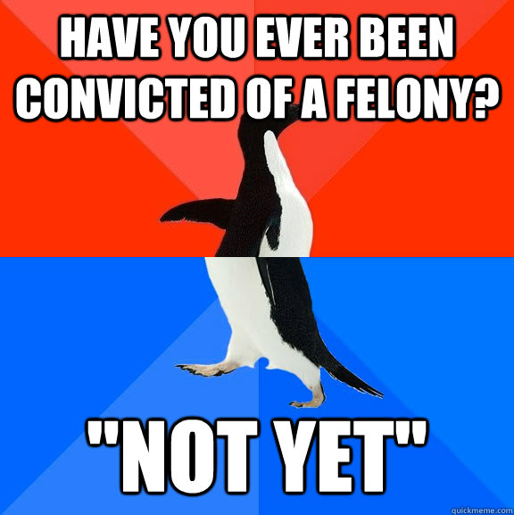Have you ever been convicted of a felony?