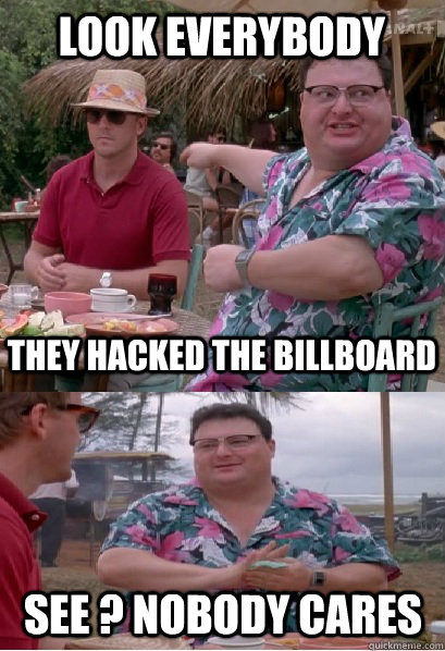 look everybody They hacked the billboard See ? nobody cares  Nobody Cares