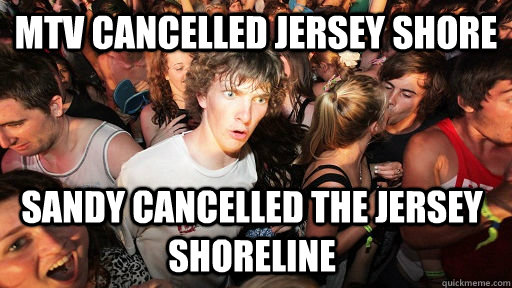 MTV cancelled Jersey Shore  Sandy cancelled the Jersey shoreline - MTV cancelled Jersey Shore  Sandy cancelled the Jersey shoreline  Sudden Clarity Clarence