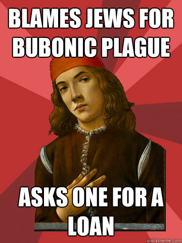 Blames Jews for Bubonic Plague Asks one for a loan