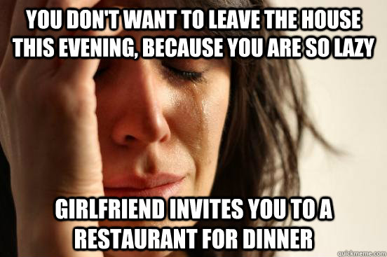 You don't want to leave the house this evening, because you are so lazy Girlfriend invites you to a restaurant for dinner - You don't want to leave the house this evening, because you are so lazy Girlfriend invites you to a restaurant for dinner  First World Problems