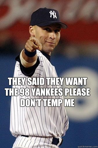 They said they want the 98 Yankees please don't temp me