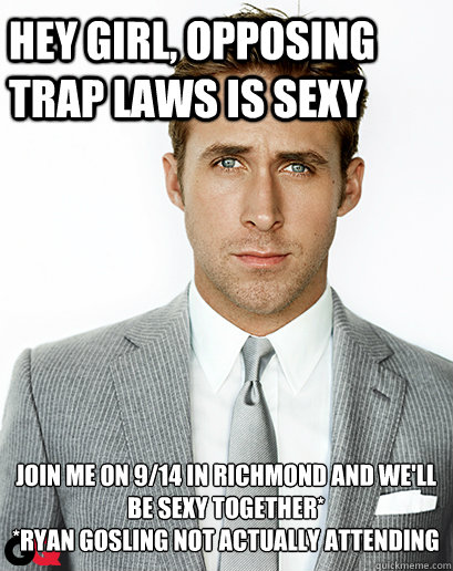 hey girl, Opposing TRAP laws is sexy Join me on 9/14 in Richmond and we'll be sexy together*   *Ryan Gosling not actually attending - hey girl, Opposing TRAP laws is sexy Join me on 9/14 in Richmond and we'll be sexy together*   *Ryan Gosling not actually attending  Irish Dance Ryan Gosling