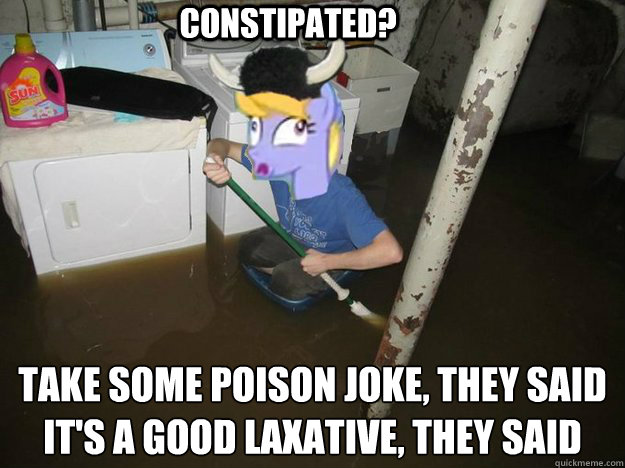 Constipated? Take some poison joke, they said It's a good laxative, they said - Constipated? Take some poison joke, they said It's a good laxative, they said  Plothurt Brony