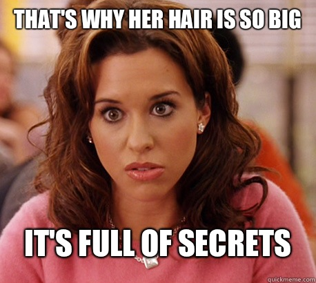 THAT'S WHY HER HAIR IS SO BIG IT'S FULL OF SECRETS - THAT'S WHY HER HAIR IS SO BIG IT'S FULL OF SECRETS  Gretchen Weiners