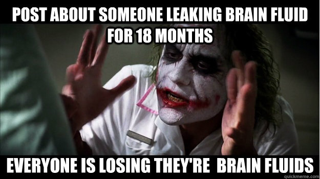 Post about someone leaking brain fluid for 18 months Everyone is losing they're  brain fluids - Post about someone leaking brain fluid for 18 months Everyone is losing they're  brain fluids  Joker Mind Loss