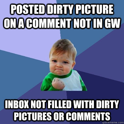 Posted dirty picture on a comment not in GW Inbox not filled with dirty pictures or comments - Posted dirty picture on a comment not in GW Inbox not filled with dirty pictures or comments  Success Kid