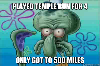 Played temple run for 4 hours only got to 500 miles