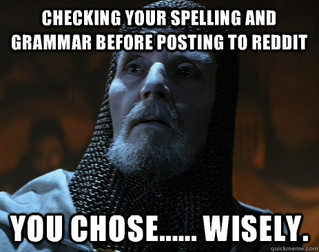 checking your spelling and grammar before posting to reddit you chose...... wisely.