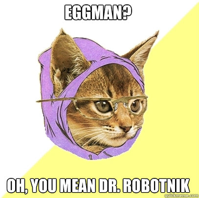 eggman? oh, you mean dr. robotnik  Hipster Kitty