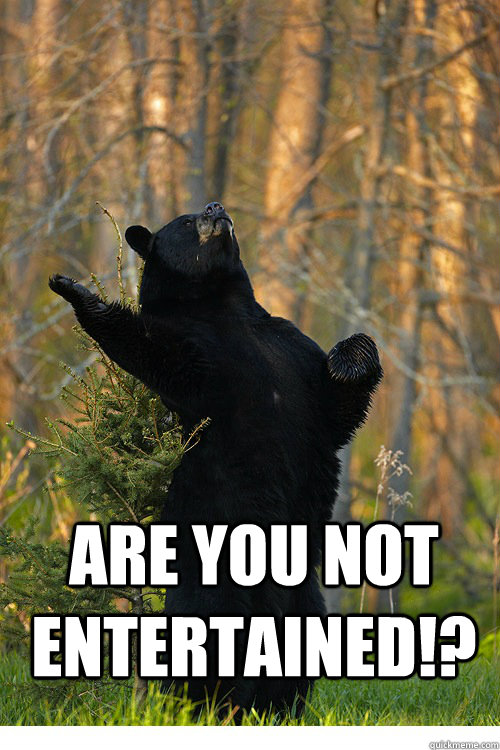 are you not entertained!?  Fabulous Bear