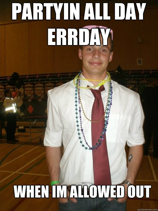 fe077bb65d91c064f08c5518ceb4f86f65c5e74e3201b7e64b440c3887a8ab8b partyin all day errday when im allowed out preppy paul quickmeme