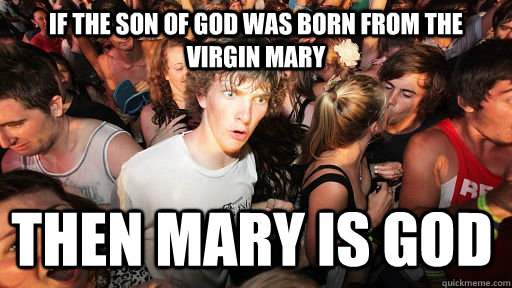 If the son of god was born from the virgin mary then mary is god - If the son of god was born from the virgin mary then mary is god  Sudden Clarity Clarence
