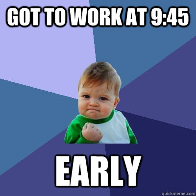 Got to work at 9:45 early - Got to work at 9:45 early  Success Kid
