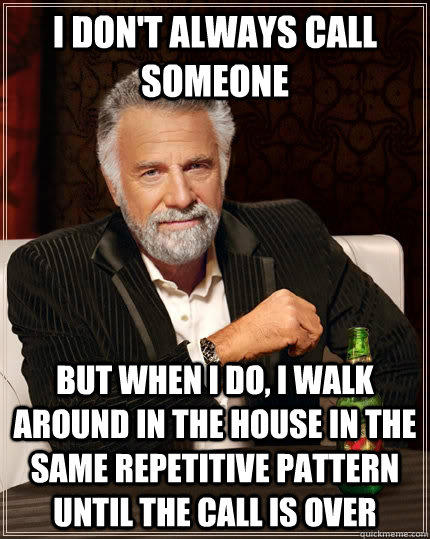 I don't always call someone but when I do, I walk around in the house in the same repetitive pattern until the call is over - I don't always call someone but when I do, I walk around in the house in the same repetitive pattern until the call is over  The Most Interesting Man In The World