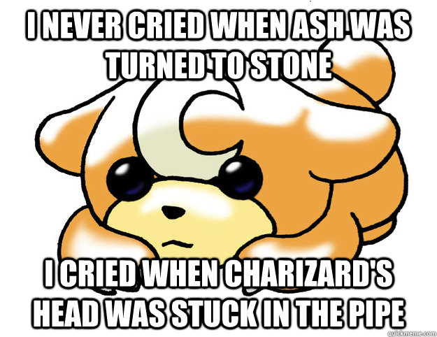 I never cried when Ash was turned to stone I cried when Charizard's head was stuck in the pipe - I never cried when Ash was turned to stone I cried when Charizard's head was stuck in the pipe  Confession Teddiursa