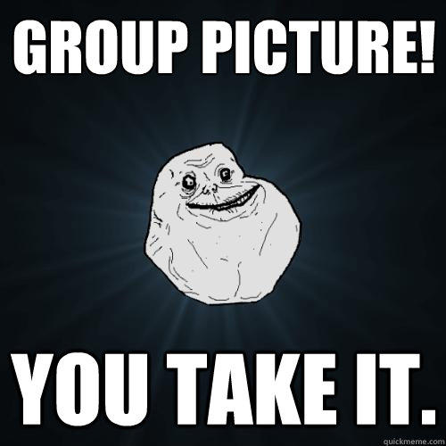 Group picture! you take it. - Group picture! you take it.  Forever Alone