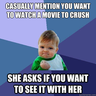 casually mention you want to watch a movie to crush She asks if you want to see it with her - casually mention you want to watch a movie to crush She asks if you want to see it with her  Success Kid
