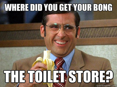 Where did you get your bong the toilet store?  Brick Tamland
