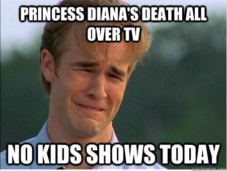 princess Diana's death all over tv no kids shows today - princess Diana's death all over tv no kids shows today  1990s Problems