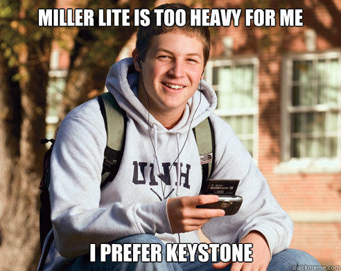 Miller lite is too heavy for me I prefer Keystone - Miller lite is too heavy for me I prefer Keystone  College Freshman