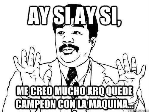AY SI AY SI,  ME CREO MUCHO XRQ QUEDE CAMPEON CON LA MAQUINA...  AY SI AY SI