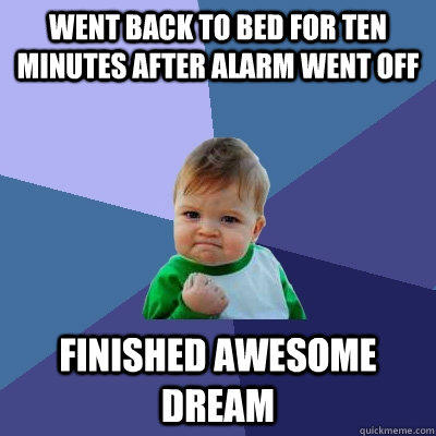 Went back to bed for ten minutes after alarm went off Finished awesome dream - Went back to bed for ten minutes after alarm went off Finished awesome dream  Success Kid