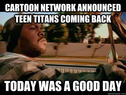 Cartoon network announced Teen titans coming back Today WAS A GOOD DAY
