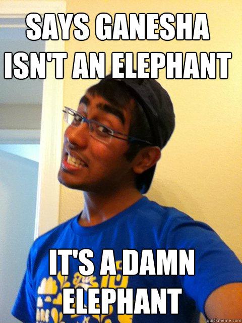 Says Ganesha Isn't an elephant It's a damn elephant  Scumbag Raj