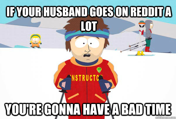 If your husband goes on Reddit a lot   You're gonna have a bad time - If your husband goes on Reddit a lot   You're gonna have a bad time  Super Cool Ski Instructor