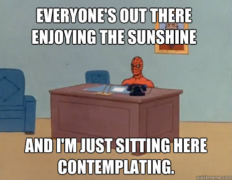 Everyone's out there enjoying the sunshine And I'm just sitting here contemplating. - Everyone's out there enjoying the sunshine And I'm just sitting here contemplating.  Misc
