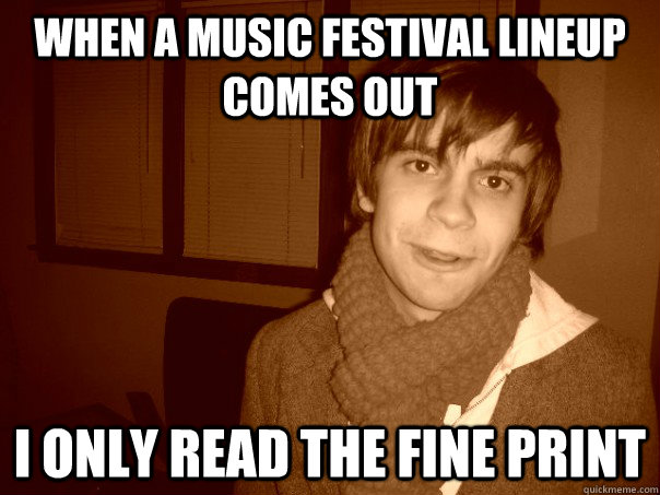When a music festival lineup comes out I only read the fine print - When a music festival lineup comes out I only read the fine print  Hipster Brent