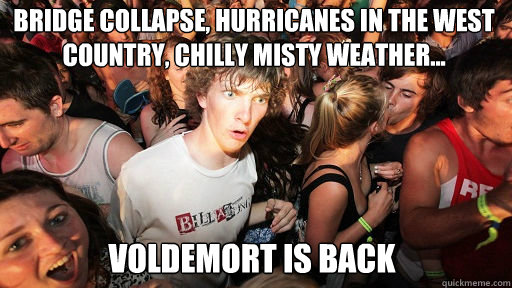 BRIDGE COLLAPSE, HURRICANES IN THE WEST COUNTRY, CHILLY MISTY WEATHER...  VOLDEMORT IS BACK - BRIDGE COLLAPSE, HURRICANES IN THE WEST COUNTRY, CHILLY MISTY WEATHER...  VOLDEMORT IS BACK  Sudden Clarity Clarence