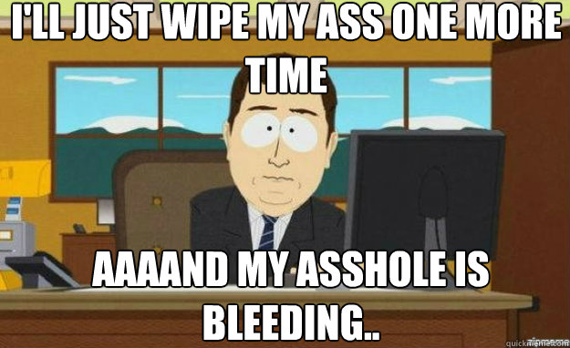 I'll just wipe my ass one more time AAAAND my asshole is bleeding.. - I'll just wipe my ass one more time AAAAND my asshole is bleeding..  aaaand its gone