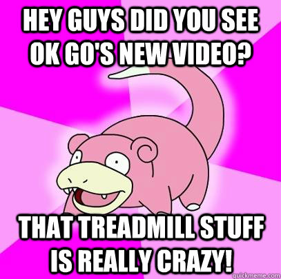 hey guys did you see ok go's new video? that treadmill stuff is