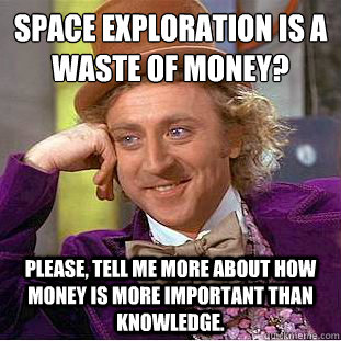 Space exploration is a waste of money?  Please, tell me more about how money is more important than knowledge. - Space exploration is a waste of money?  Please, tell me more about how money is more important than knowledge.  Condescending Wonka
