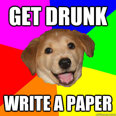 Get Drunk Write a paper - Get Drunk Write a paper  Advice Dog