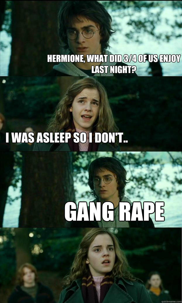 hermione, what did 3/4 of us enjoy last night? I was asleep so i don't.. gang rape - hermione, what did 3/4 of us enjoy last night? I was asleep so i don't.. gang rape  Horny Harry