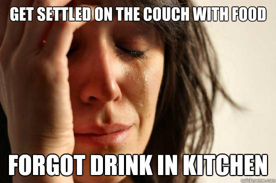 Get settled on the couch with food forgot drink in kitchen - Get settled on the couch with food forgot drink in kitchen  First World Problems