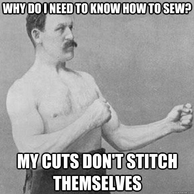 Why do i need to know how to sew? My cuts don't stitch themselves
