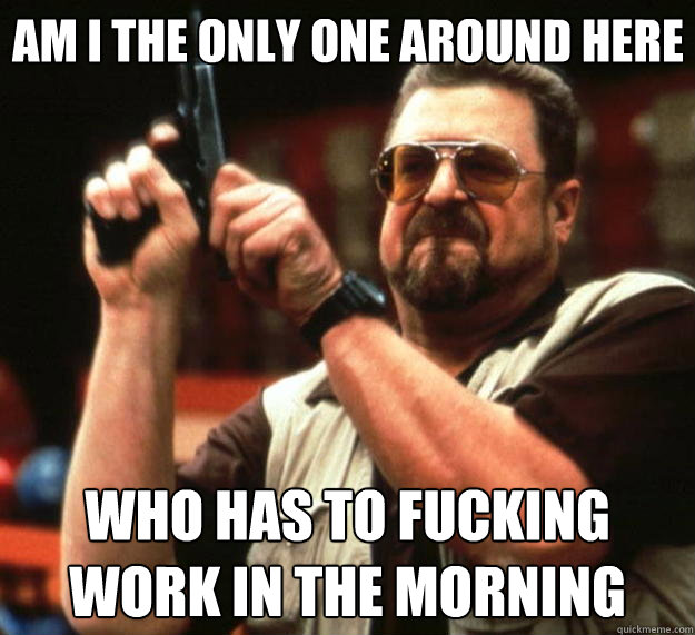 Am I the only one around here who has to fucking work in the morning - Am I the only one around here who has to fucking work in the morning  Big Lebowski