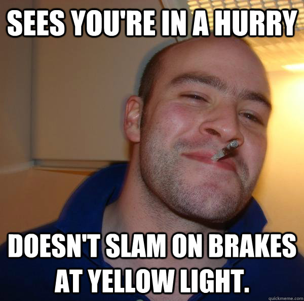 Sees you're in a hurry Doesn't slam on brakes at yellow light. - Sees you're in a hurry Doesn't slam on brakes at yellow light.  Misc
