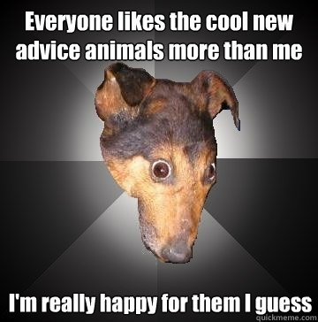 Everyone likes the cool new advice animals more than me I'm really happy for them I guess - Everyone likes the cool new advice animals more than me I'm really happy for them I guess  Depression Dog